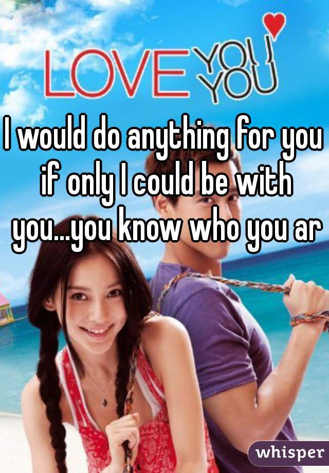 I would do anything for you if only I could be with you...you know who you are