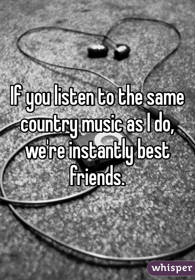 If you listen to the same country music as I do, we're instantly best friends.