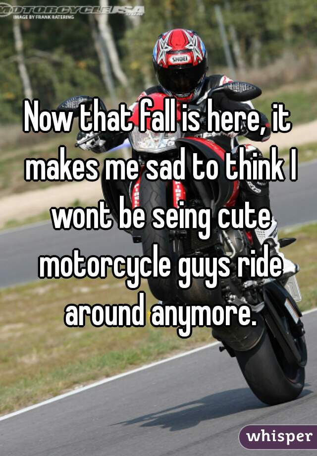 Now that fall is here, it makes me sad to think I wont be seing cute motorcycle guys ride around anymore.