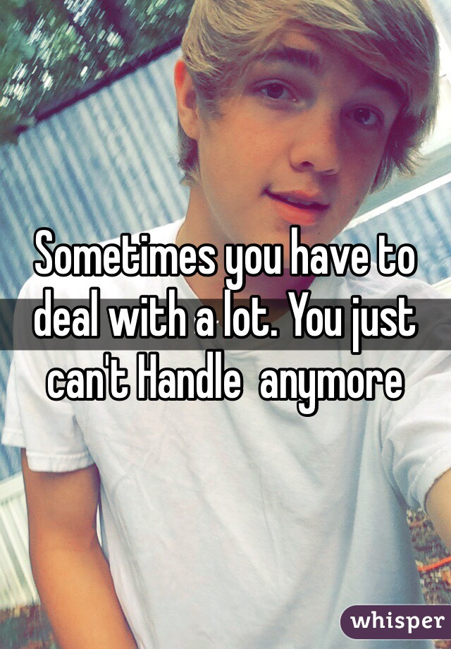 Sometimes you have to deal with a lot. You just can't Handle  anymore
