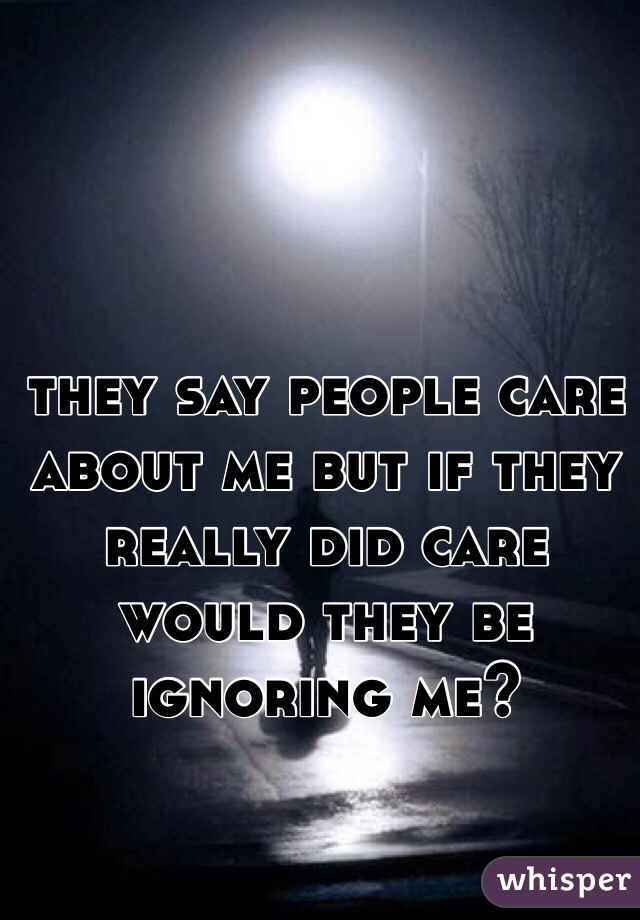 they say people care about me but if they really did care would they be ignoring me?