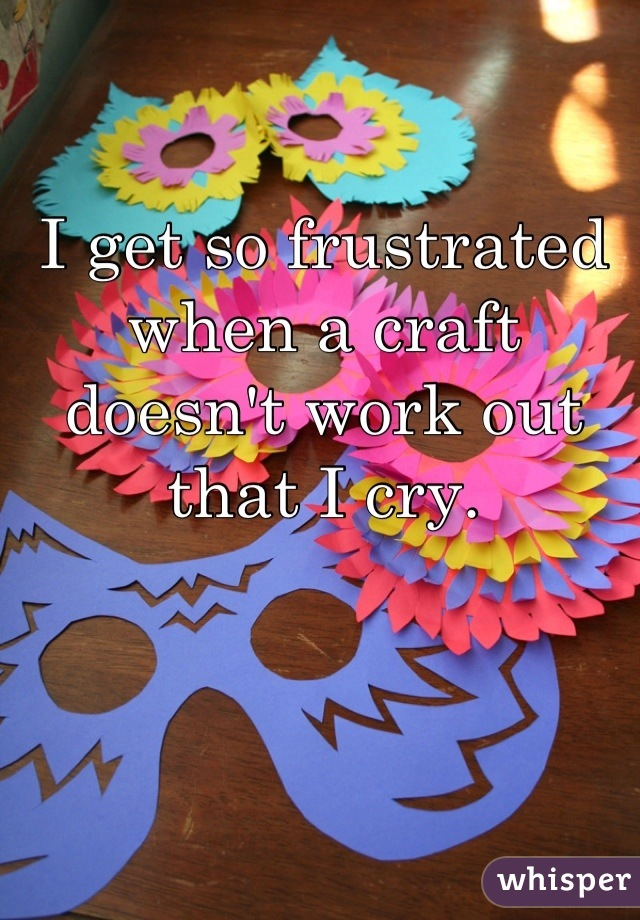 I get so frustrated when a craft doesn't work out that I cry.