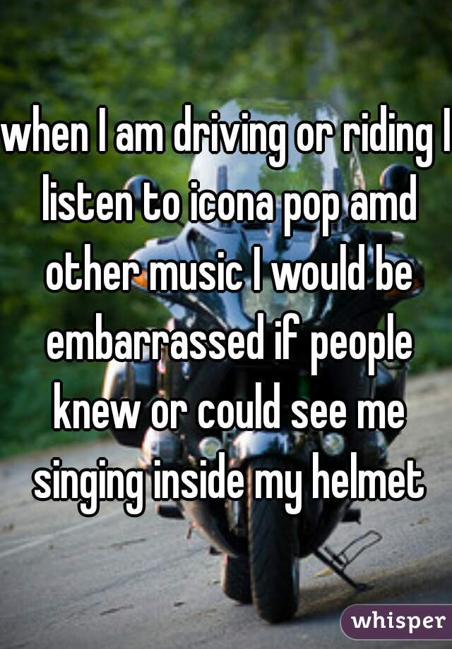 when I am driving or riding I listen to icona pop amd other music I would be embarrassed if people knew or could see me singing inside my helmet