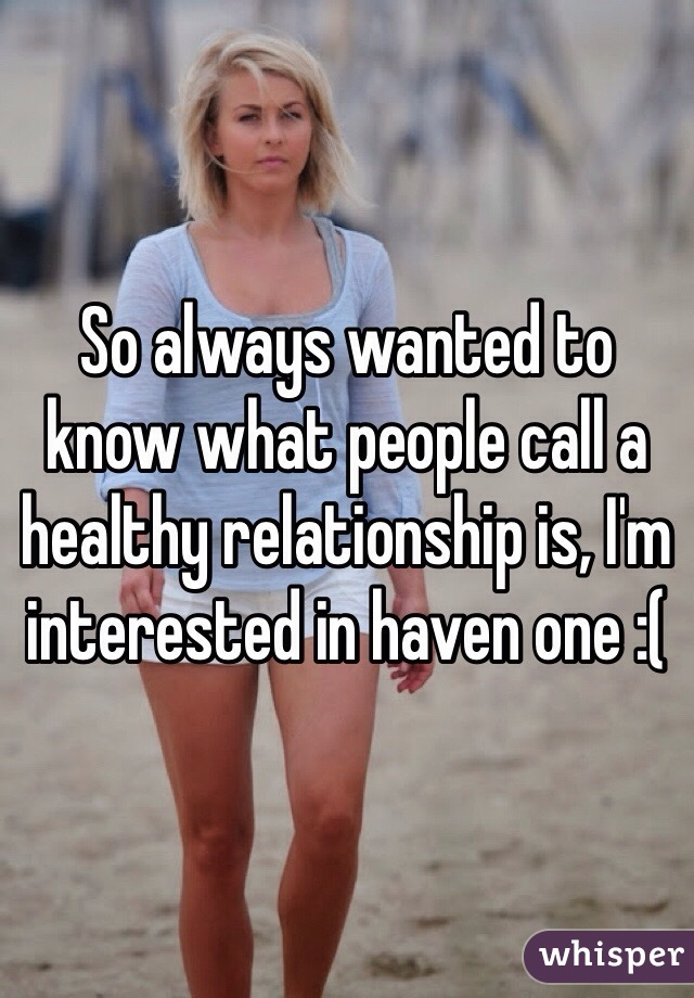 So always wanted to know what people call a healthy relationship is, I'm interested in haven one :(