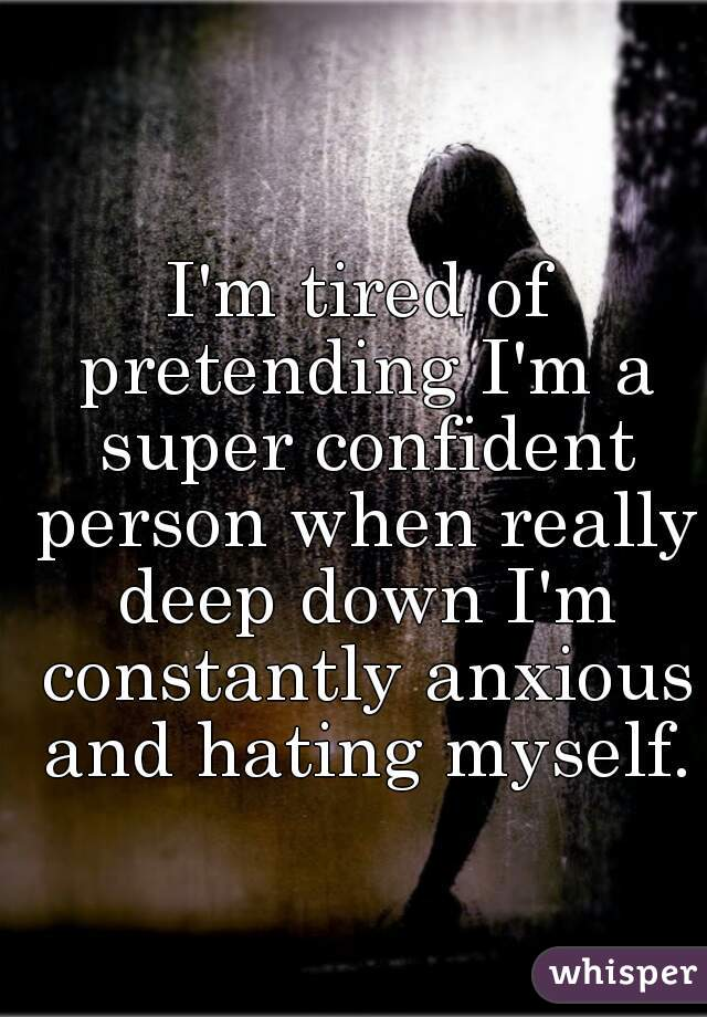 I'm tired of pretending I'm a super confident person when really deep down I'm constantly anxious and hating myself.