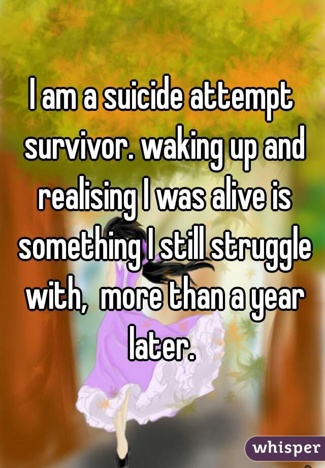 I am a suicide attempt survivor. waking up and realising I was alive is something I still struggle with,  more than a year later.