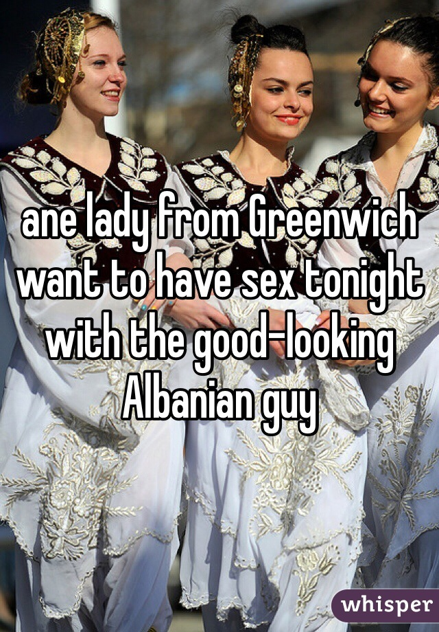 ane lady from Greenwich want to have sex tonight with the good-looking Albanian guy