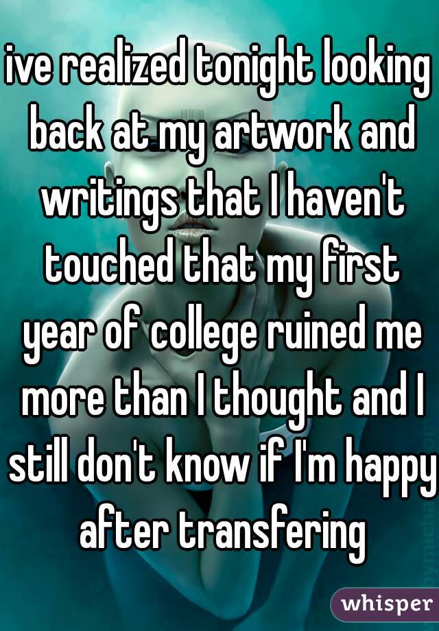 ive realized tonight looking back at my artwork and writings that I haven't touched that my first year of college ruined me more than I thought and I still don't know if I'm happy after transfering