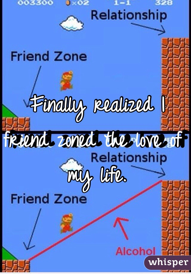 Finally realized I friend zoned the love of my life.