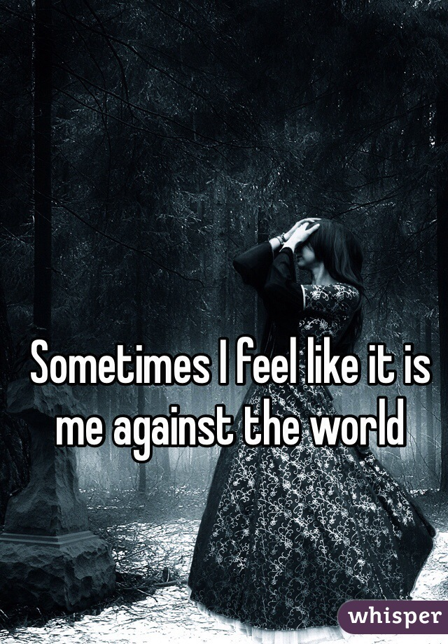 Sometimes I feel like it is me against the world
