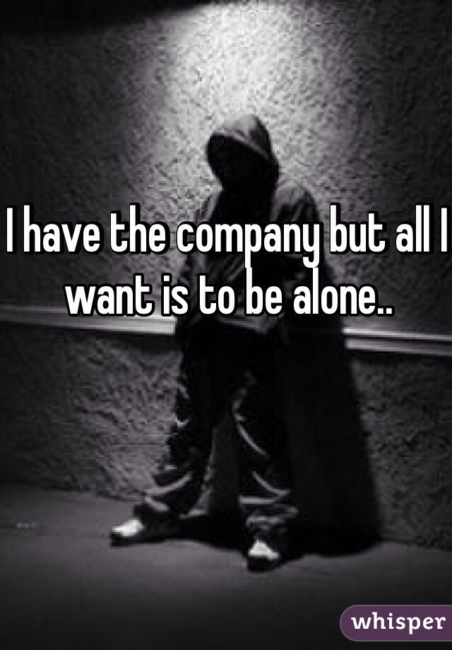 I have the company but all I want is to be alone..