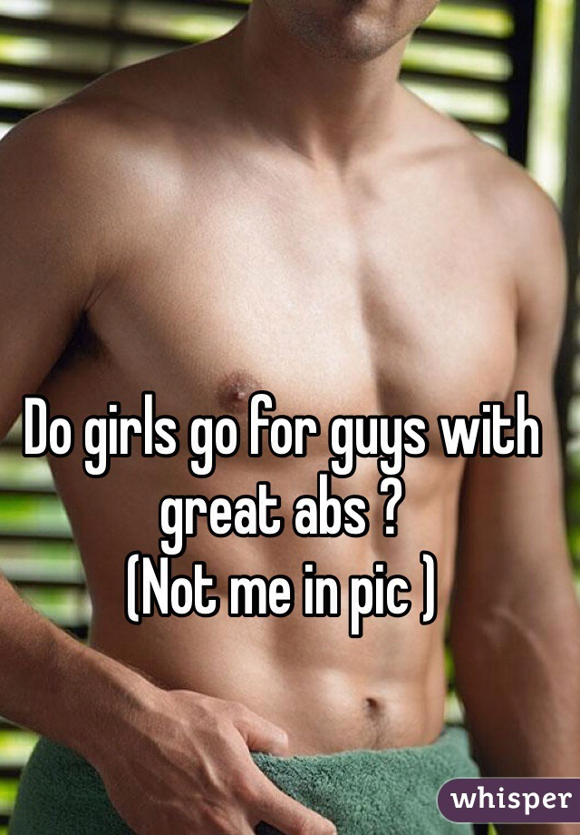 Do girls go for guys with great abs ?  (Not me in pic )