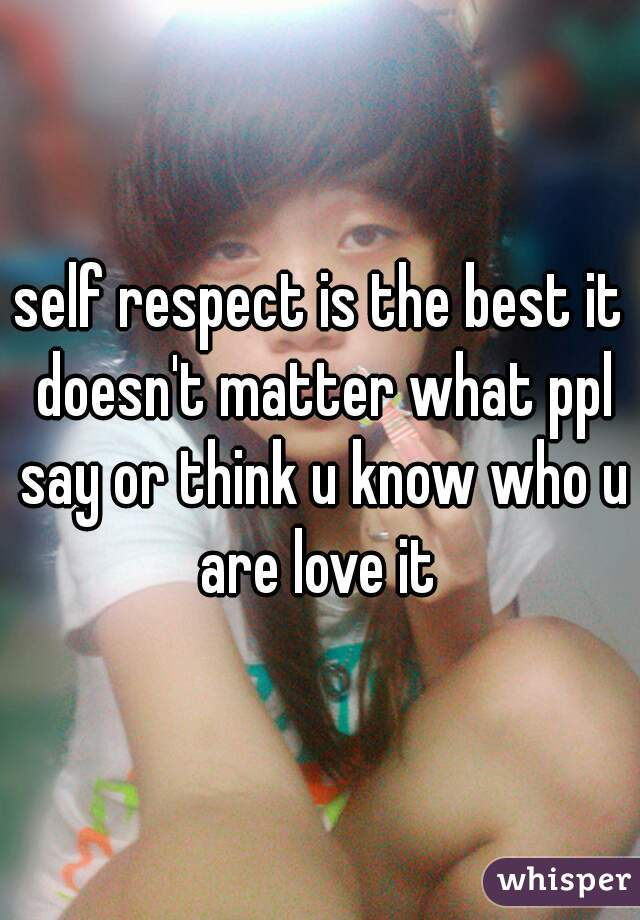 self respect is the best it doesn't matter what ppl say or think u know who u are love it