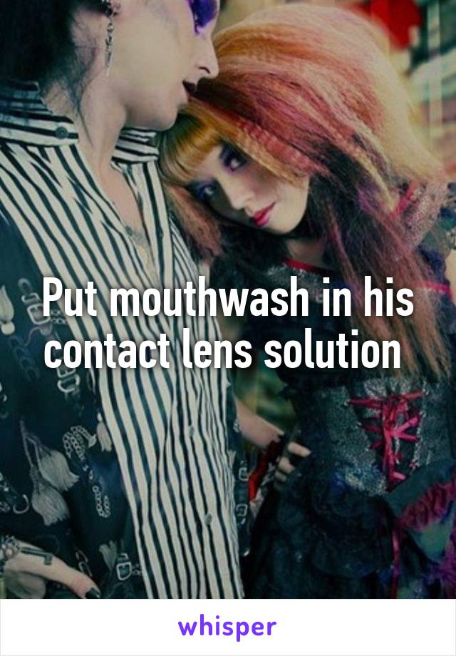 Put mouthwash in his contact lens solution
