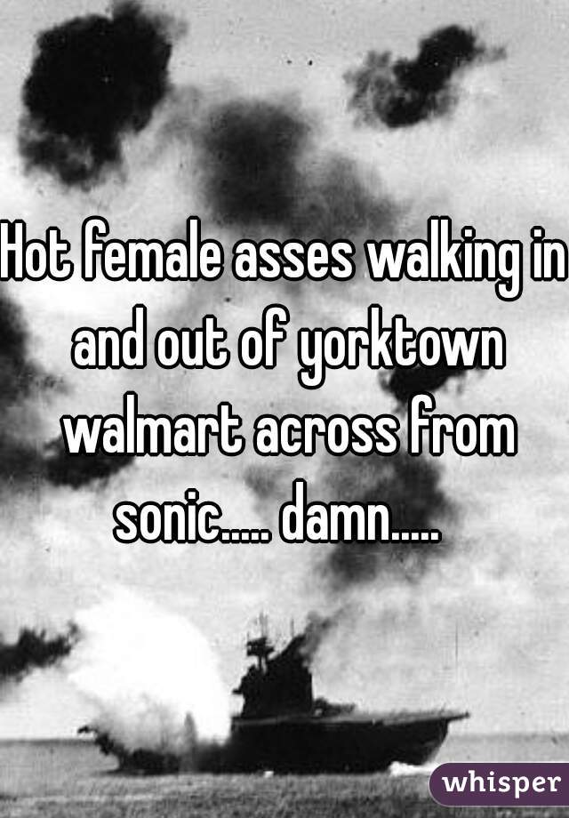 Hot female asses walking in and out of yorktown walmart across from sonic..... damn.....