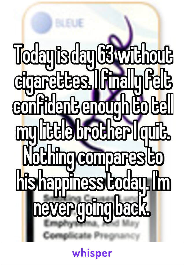Today is day 63 without cigarettes. I finally felt confident enough to tell my little brother I quit. Nothing compares to his happiness today. I'm never going back.