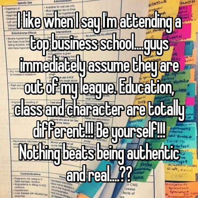 I like when I say I'm attending a top business school....guys immediately assume they are out of my league. Education, class and character are totally different!!! Be yourself!!! Nothing beats being authentic and real....💕❤️💗💋