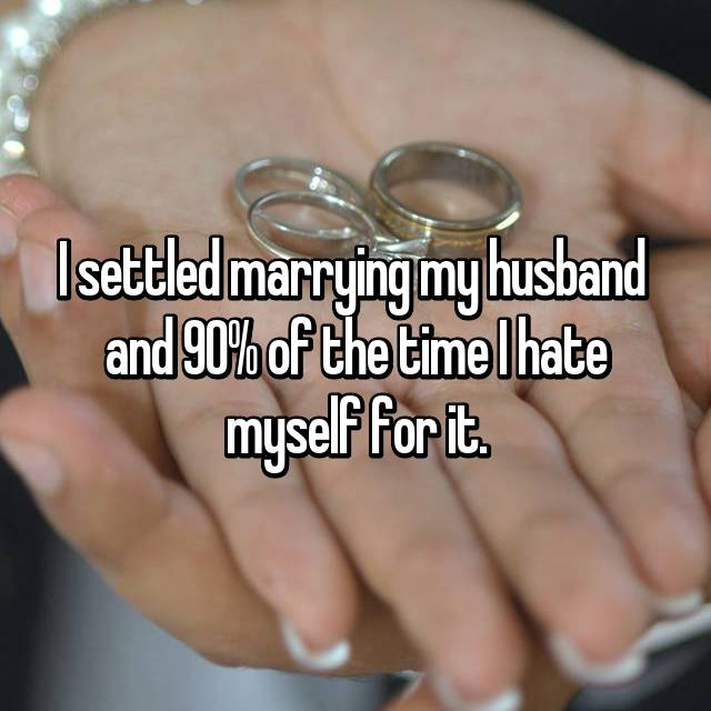 I settled marrying my husband  and 90% of the time I hate myself for it.