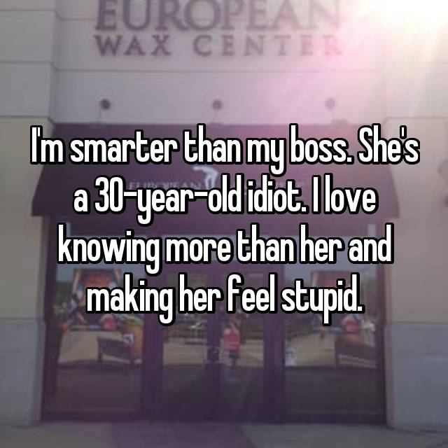 I'm smarter than my boss. She's a 30-year-old idiot. I love knowing more than her and making her feel stupid.