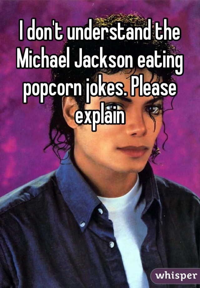 050612f92776d484437297fd94b261eced90fc wm?v=3 don't understand the michael jackson eating popcorn jokes please