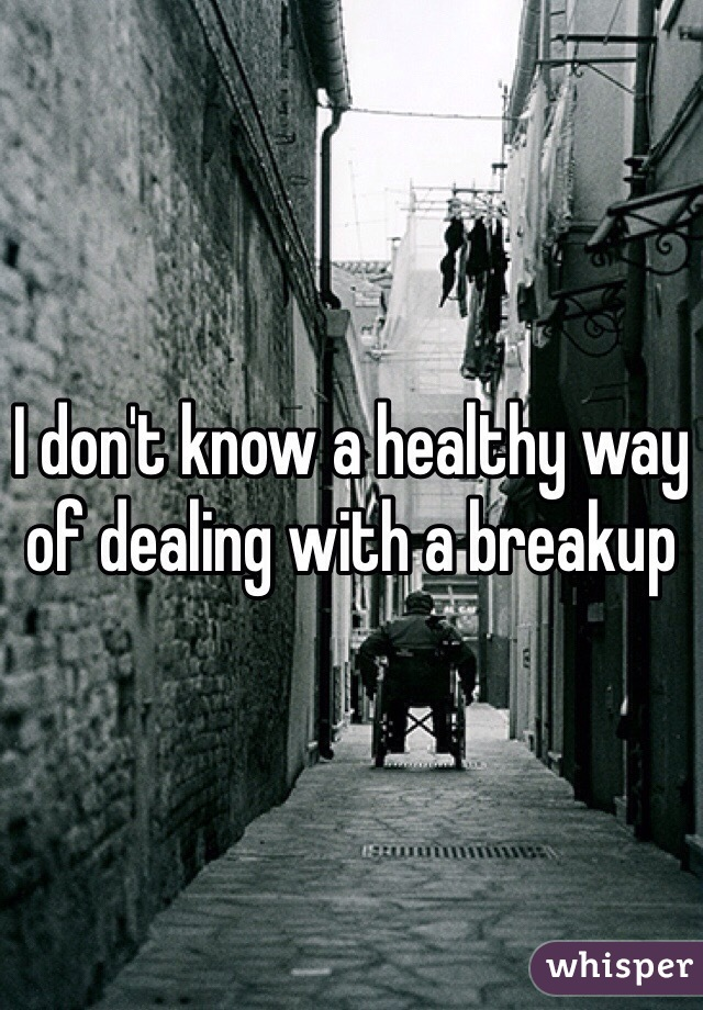 I don't know a healthy way of dealing with a breakup