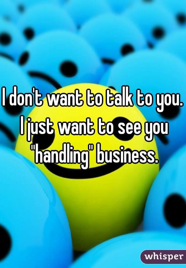 "I don't want to talk to you. I just want to see you ""handling"" business."