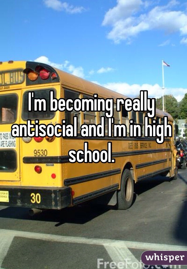 I'm becoming really antisocial and I'm in high school.