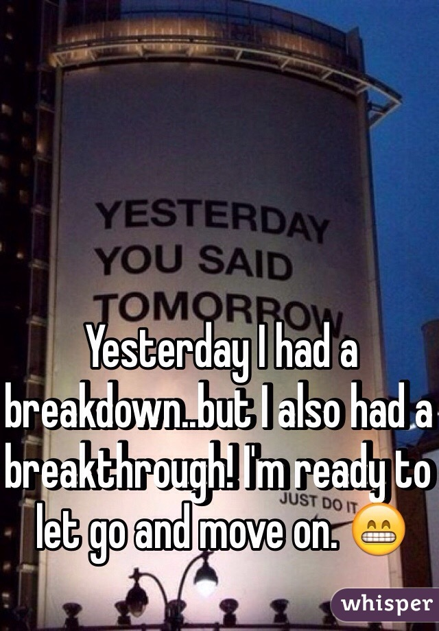 Yesterday I had a breakdown..but I also had a breakthrough! I'm ready to let go and move on. 😁