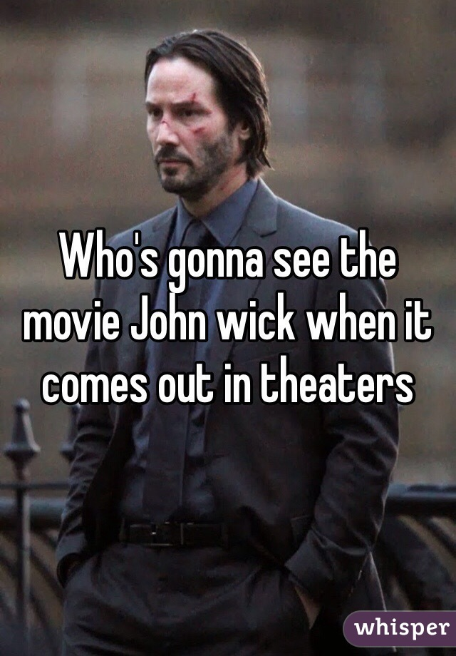Who's gonna see the movie John wick when it comes out in theaters