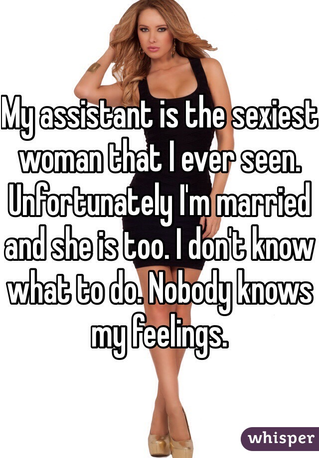 My assistant is the sexiest woman that I ever seen. Unfortunately I'm married and she is too. I don't know what to do. Nobody knows my feelings.