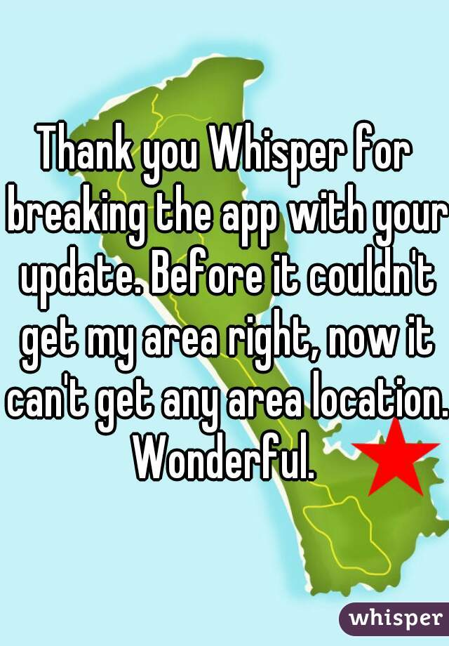 Thank you Whisper for breaking the app with your update. Before it couldn't get my area right, now it can't get any area location. Wonderful.