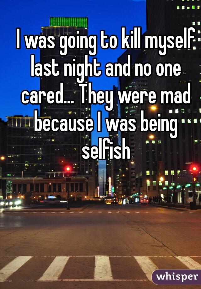 I was going to kill myself last night and no one cared... They were mad because I was being selfish