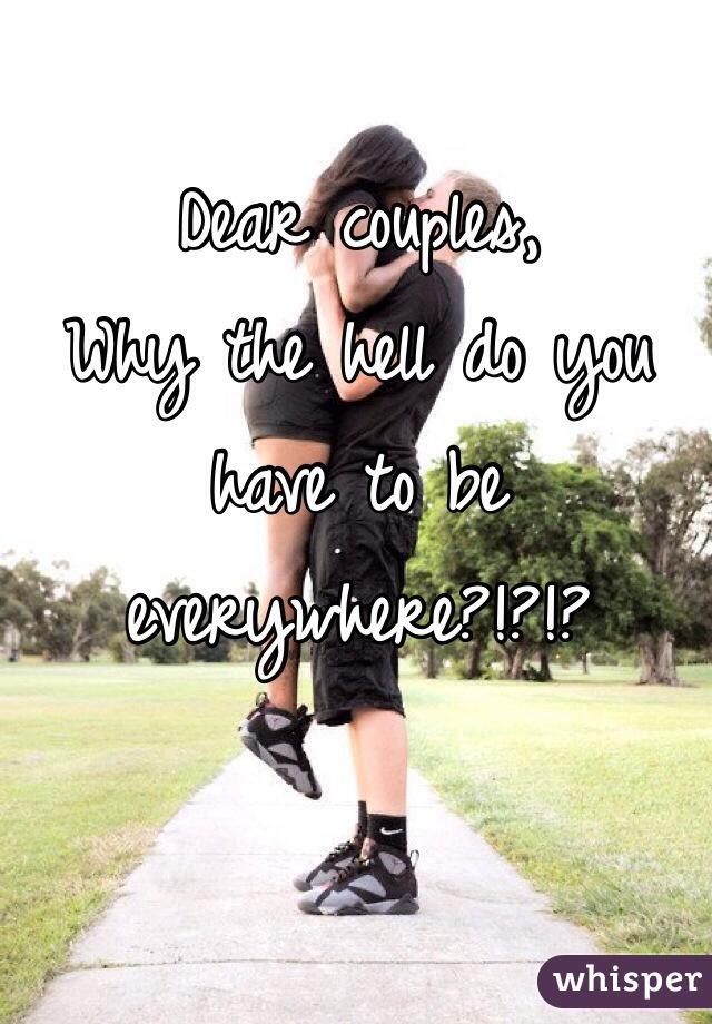 Dear couples, Why the hell do you have to be everywhere?!?!?