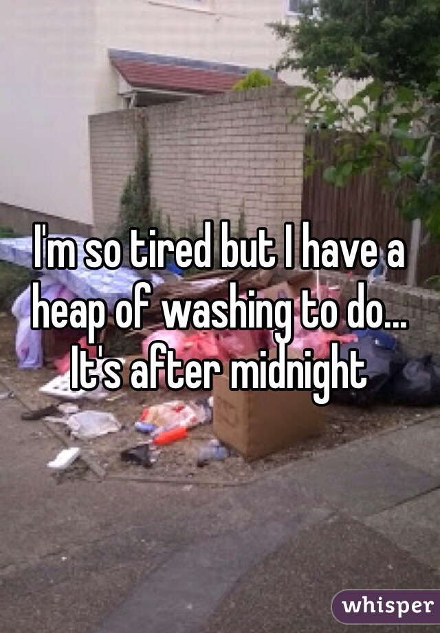 I'm so tired but I have a heap of washing to do... It's after midnight
