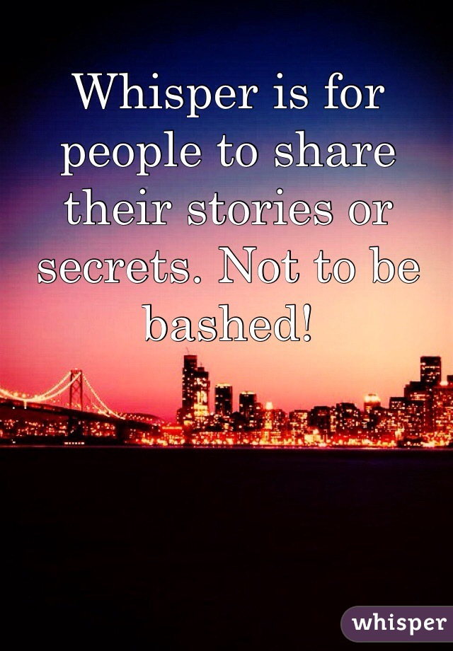 Whisper is for people to share their stories or secrets. Not to be bashed!