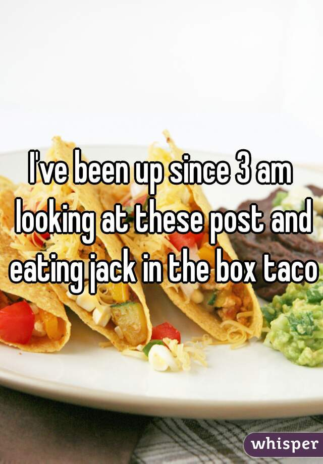 I've been up since 3 am looking at these post and eating jack in the box tacos