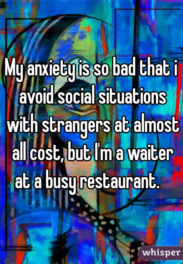 My anxiety is so bad that i avoid social situations with strangers at almost all cost, but I'm a waiter at a busy restaurant.