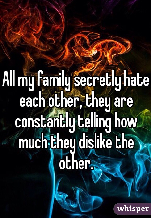 All my family secretly hate each other, they are constantly telling how much they dislike the other.