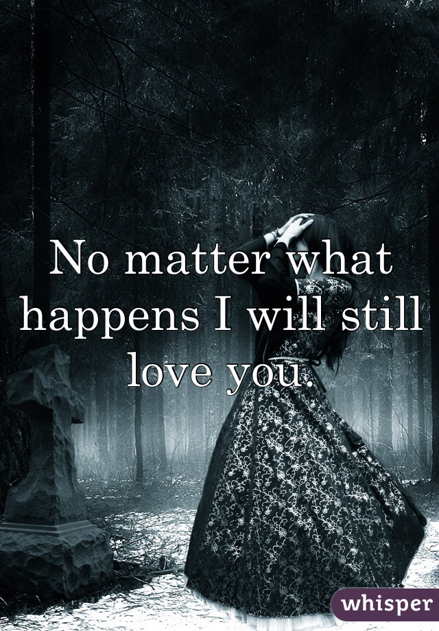 No matter what happens I will still love you.