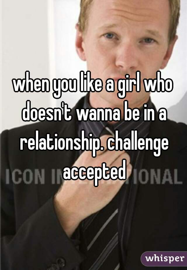 when you like a girl who doesn't wanna be in a relationship. challenge accepted