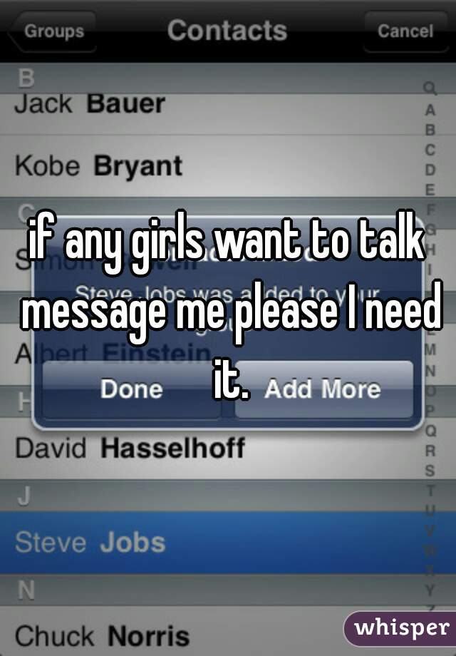 if any girls want to talk message me please I need it.