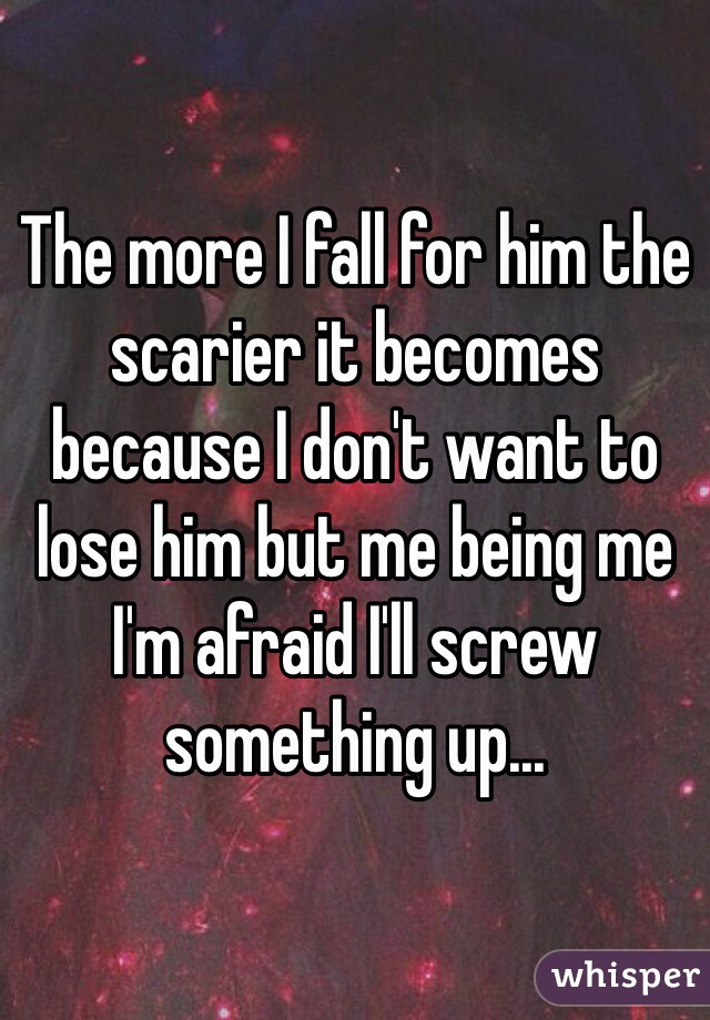 The more I fall for him the scarier it becomes because I don't want to lose him but me being me I'm afraid I'll screw something up...