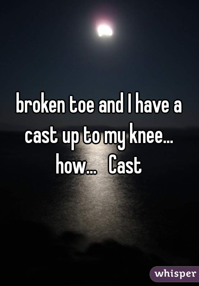 broken toe and I have a cast up to my knee...  how...   Cast