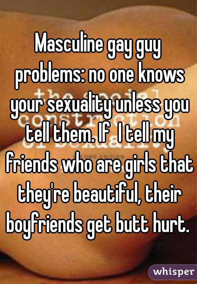 Masculine gay guy problems: no one knows your sexuality unless you tell them. If  I tell my friends who are girls that they're beautiful, their boyfriends get butt hurt.