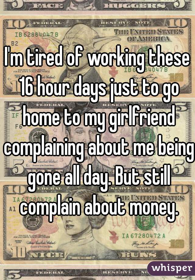 I'm tired of working these 16 hour days just to go home to my girlfriend complaining about me being gone all day. But still complain about money.