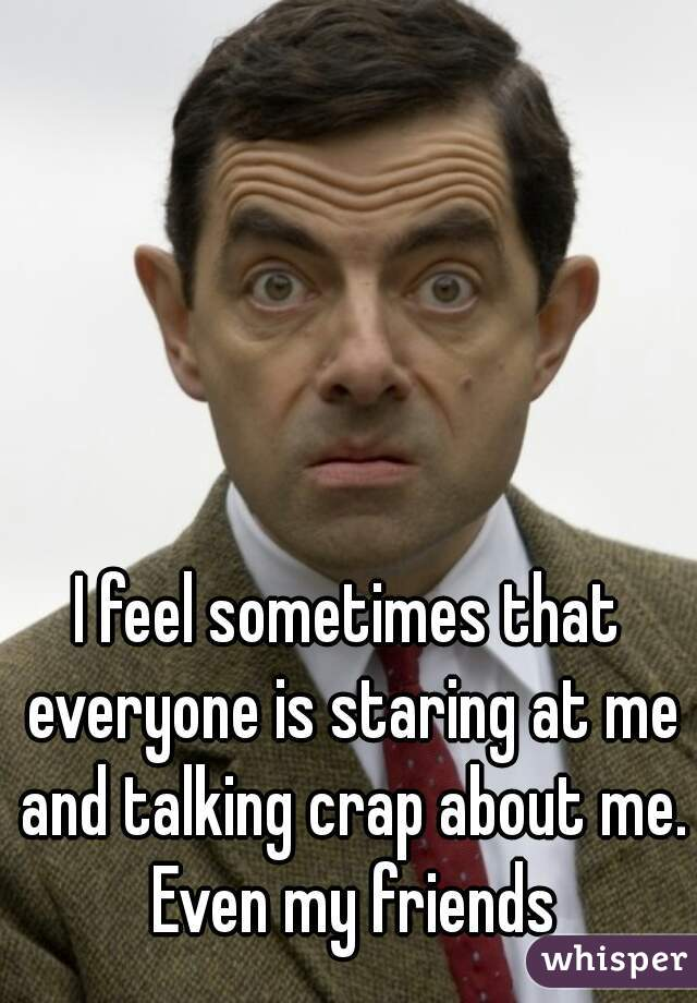 I feel sometimes that everyone is staring at me and talking crap about me. Even my friends