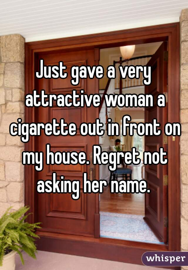 Just gave a very attractive woman a cigarette out in front on my house. Regret not asking her name.