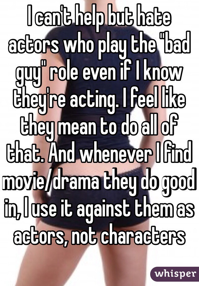 "I can't help but hate actors who play the ""bad guy"" role even if I know they're acting. I feel like they mean to do all of that. And whenever I find movie/drama they do good in, I use it against them as actors, not characters"