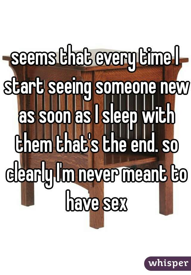 seems that every time I start seeing someone new as soon as I sleep with them that's the end. so clearly I'm never meant to have sex