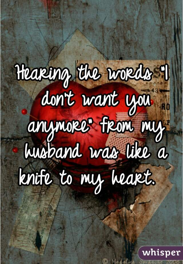 """Hearing the words """"I don't want you anymore"""" from my husband was like a knife to my heart."""
